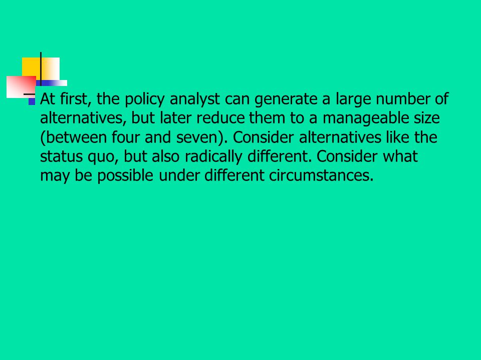 At first, the policy analyst can generate a large number of alternatives, but later reduce them to a manageable size (between four and seven).