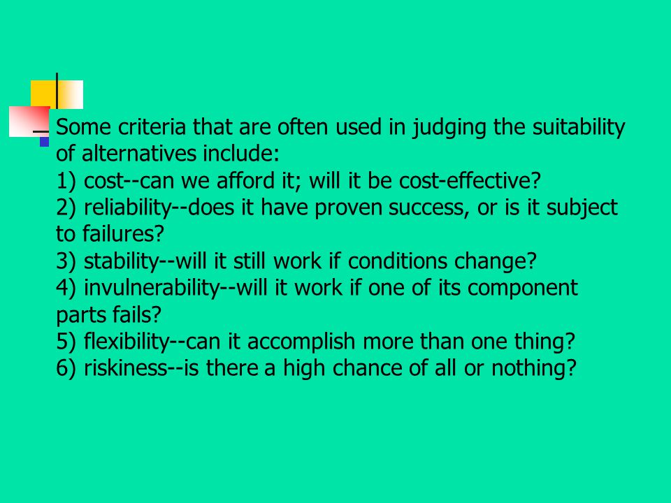 Some criteria that are often used in judging the suitability of alternatives include: