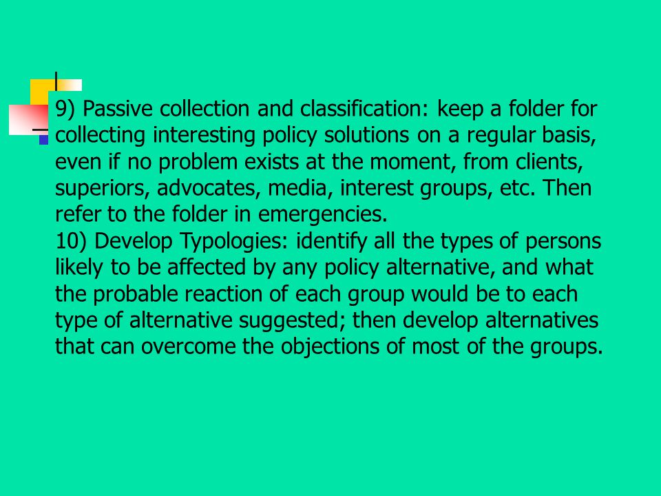 9) Passive collection and classification: keep a folder for collecting interesting policy solutions on a regular basis, even if no problem exists at the moment, from clients, superiors, advocates, media, interest groups, etc. Then refer to the folder in emergencies.