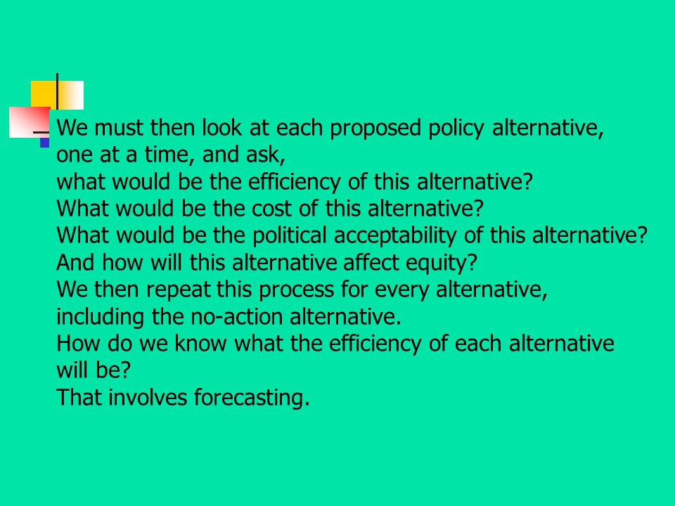 We must then look at each proposed policy alternative, one at a time, and ask,