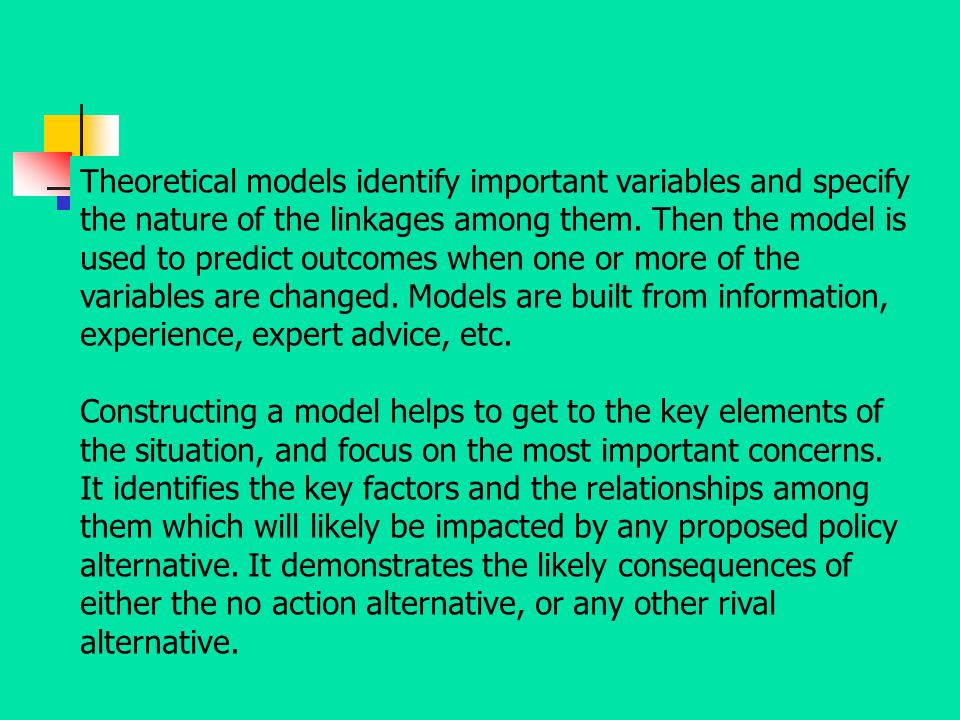 Theoretical models identify important variables and specify the nature of the linkages among them. Then the model is used to predict outcomes when one or more of the variables are changed. Models are built from information, experience, expert advice, etc.