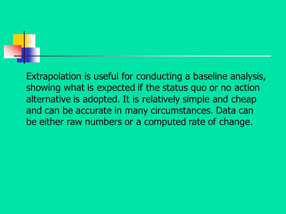 Extrapolation is useful for conducting a baseline analysis, showing what is expected if the status quo or no action alternative is adopted.