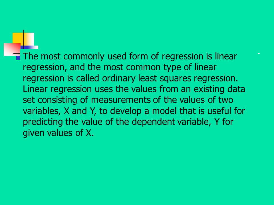 The most commonly used form of regression is linear regression, and the most common type of linear regression is called ordinary least squares regression.