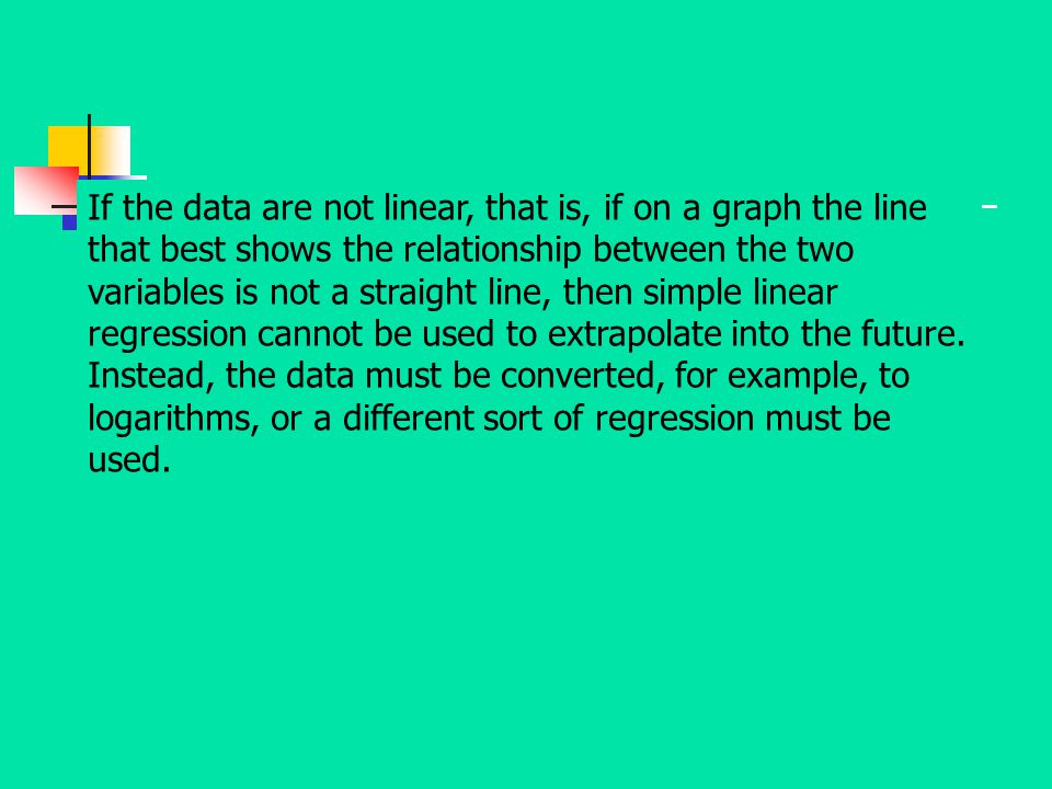 If the data are not linear, that is, if on a graph the line that best shows the relationship between the two variables is not a straight line, then simple linear regression cannot be used to extrapolate into the future.