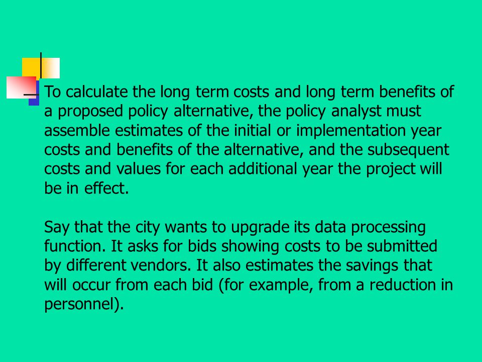 To calculate the long term costs and long term benefits of a proposed policy alternative, the policy analyst must assemble estimates of the initial or implementation year costs and benefits of the alternative, and the subsequent costs and values for each additional year the project will be in effect.