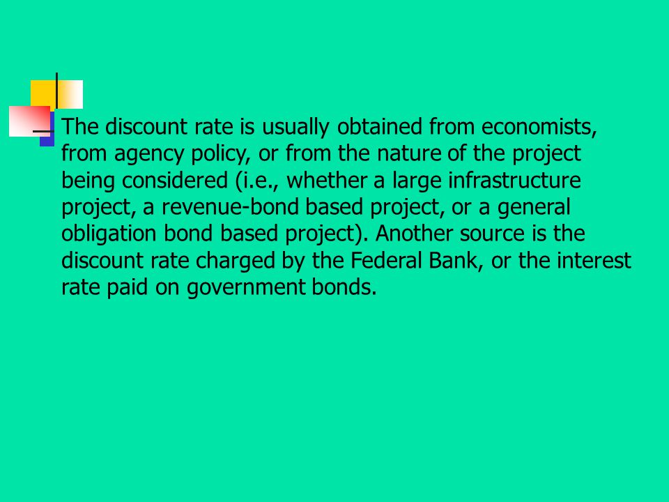 The discount rate is usually obtained from economists, from agency policy, or from the nature of the project being considered (i.e., whether a large infrastructure project, a revenue-bond based project, or a general obligation bond based project).