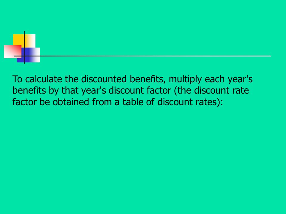 To calculate the discounted benefits, multiply each year s benefits by that year s discount factor (the discount rate factor be obtained from a table of discount rates):