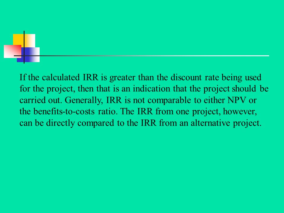 If the calculated IRR is greater than the discount rate being used for the project, then that is an indication that the project should be carried out.