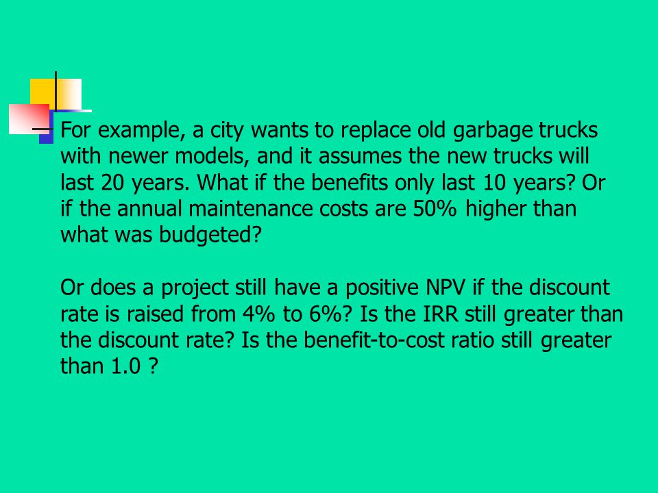 For example, a city wants to replace old garbage trucks with newer models, and it assumes the new trucks will last 20 years. What if the benefits only last 10 years Or if the annual maintenance costs are 50% higher than what was budgeted