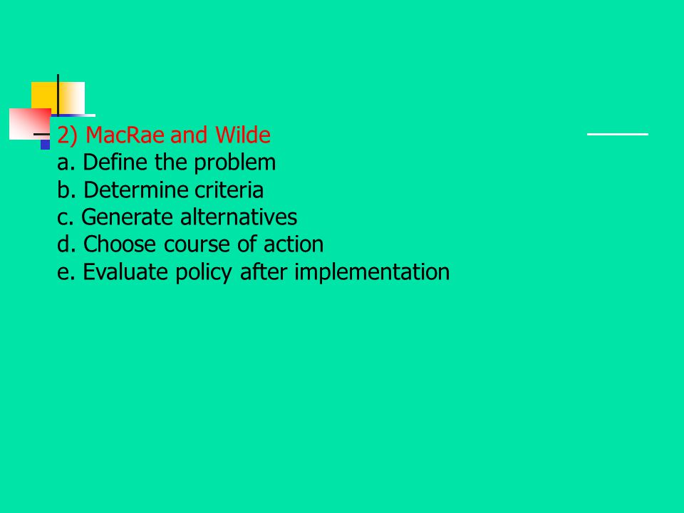 2) MacRae and Wilde a. Define the problem. b. Determine criteria. c. Generate alternatives. d. Choose course of action.