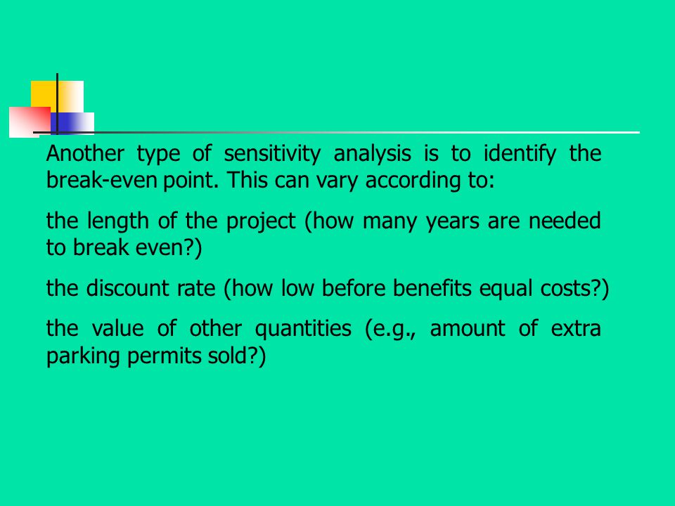 Another type of sensitivity analysis is to identify the break-even point. This can vary according to: