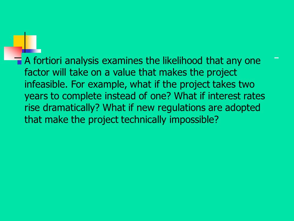 A fortiori analysis examines the likelihood that any one factor will take on a value that makes the project infeasible.