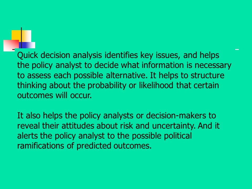 Quick decision analysis identifies key issues, and helps the policy analyst to decide what information is necessary to assess each possible alternative. It helps to structure thinking about the probability or likelihood that certain outcomes will occur.
