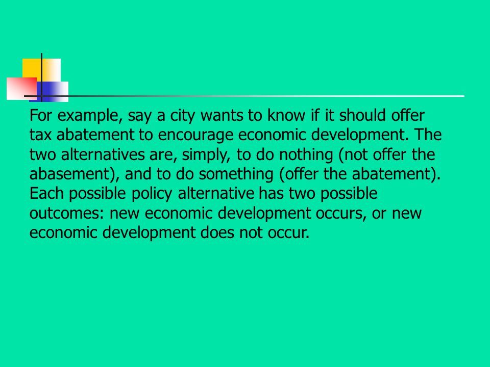 For example, say a city wants to know if it should offer tax abatement to encourage economic development. The two alternatives are, simply, to do nothing (not offer the abasement), and to do something (offer the abatement).