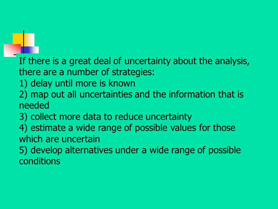 If there is a great deal of uncertainty about the analysis, there are a number of strategies: