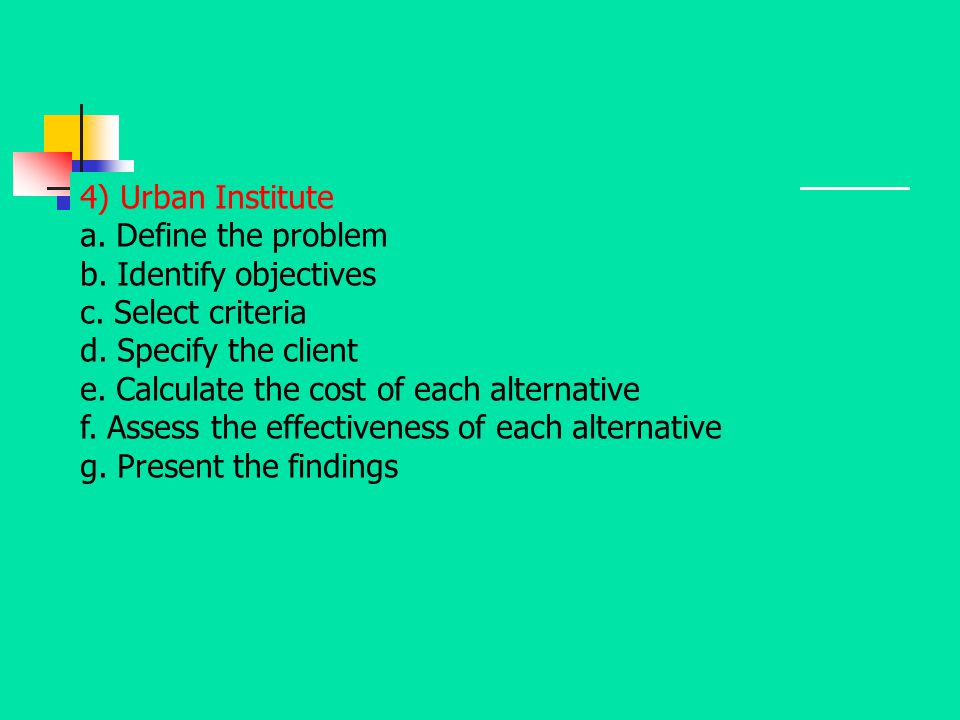 4) Urban Institute a. Define the problem. b. Identify objectives. c. Select criteria. d. Specify the client.