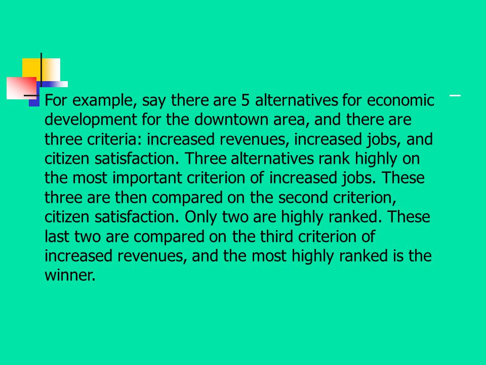 For example, say there are 5 alternatives for economic development for the downtown area, and there are three criteria: increased revenues, increased jobs, and citizen satisfaction.