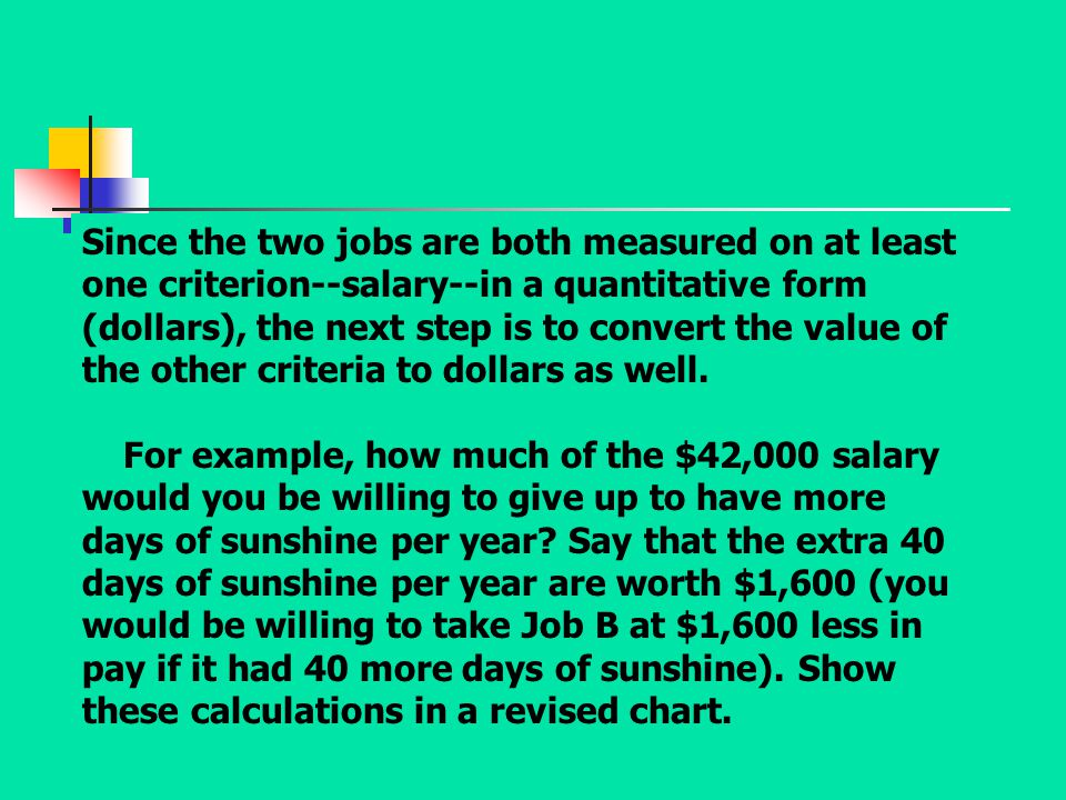 Since the two jobs are both measured on at least one criterion--salary--in a quantitative form (dollars), the next step is to convert the value of the other criteria to dollars as well.