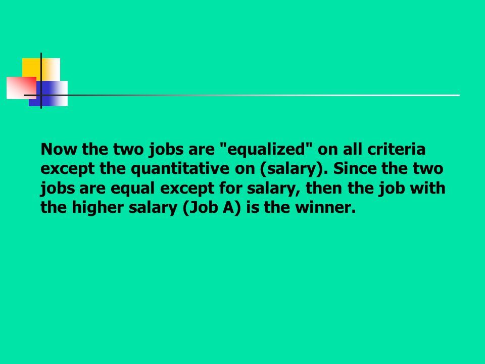 Now the two jobs are equalized on all criteria except the quantitative on (salary).