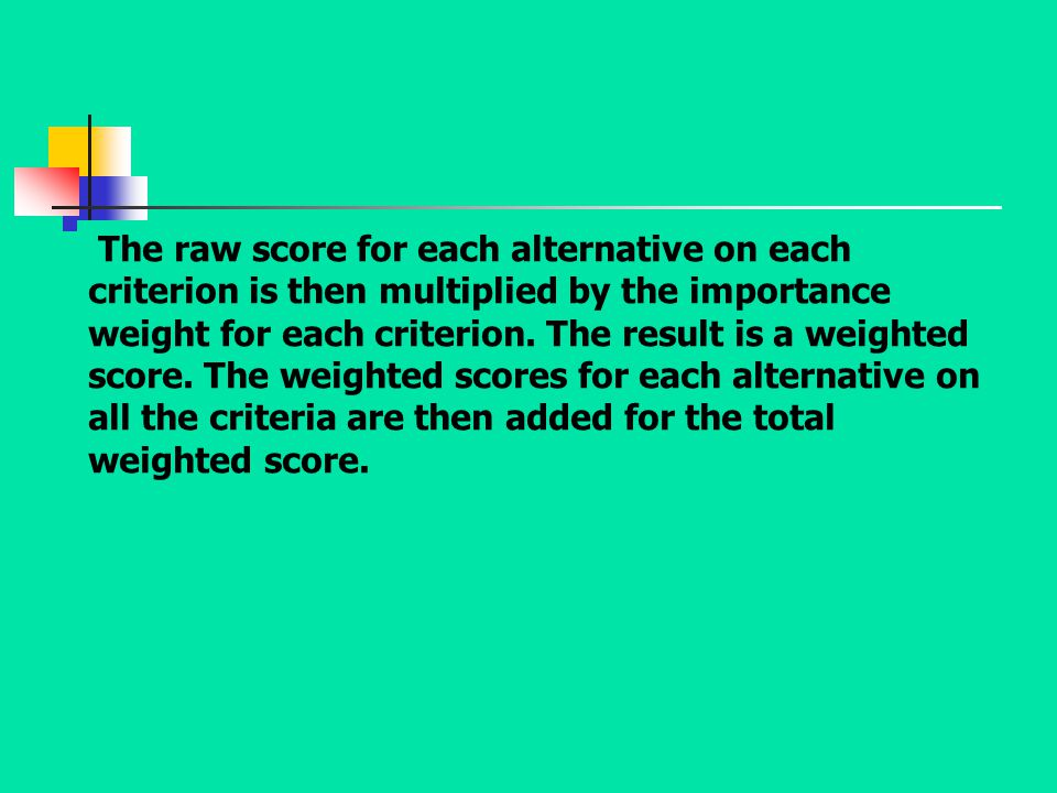 The raw score for each alternative on each criterion is then multiplied by the importance weight for each criterion.