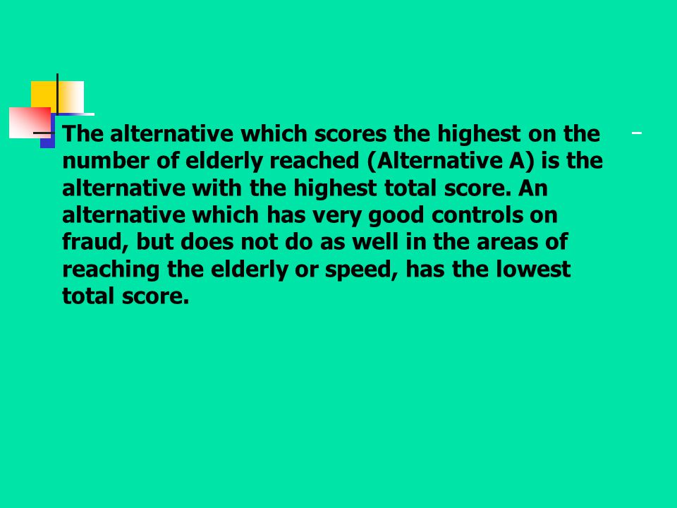 The alternative which scores the highest on the number of elderly reached (Alternative A) is the alternative with the highest total score.