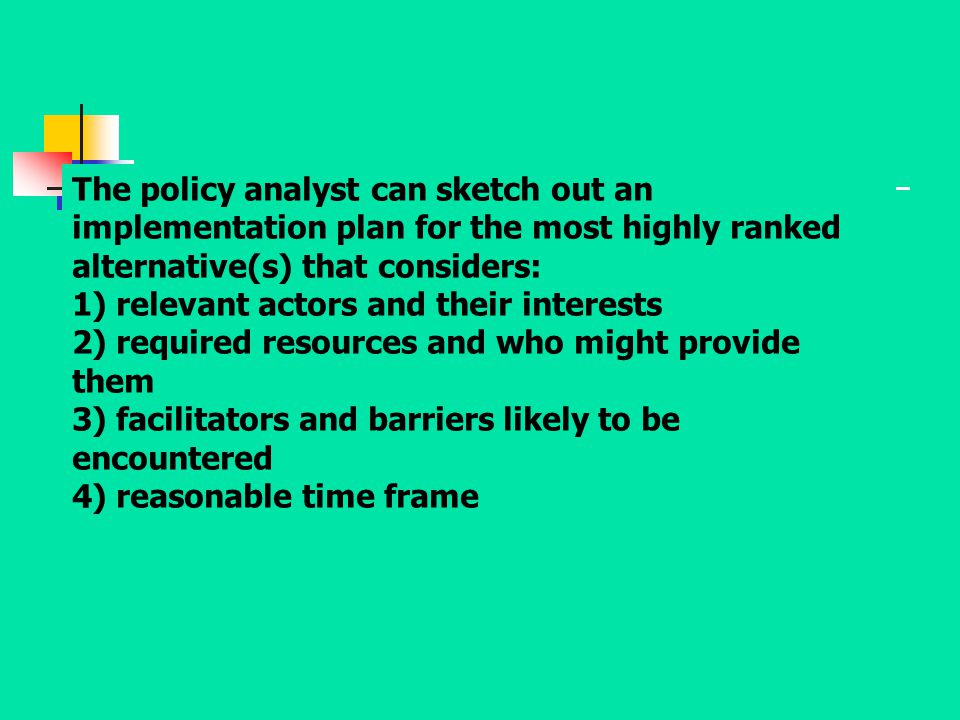 The policy analyst can sketch out an implementation plan for the most highly ranked alternative(s) that considers: 1) relevant actors and their interests 2) required resources and who might provide them 3) facilitators and barriers likely to be encountered 4) reasonable time frame