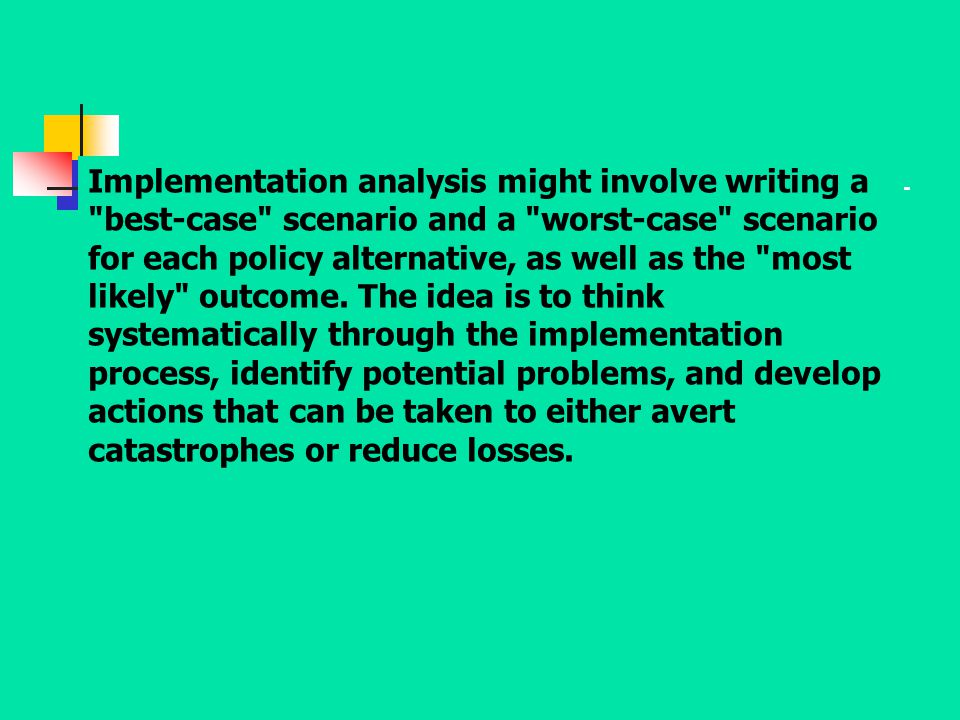 Implementation analysis might involve writing a best-case scenario and a worst-case scenario for each policy alternative, as well as the most likely outcome.