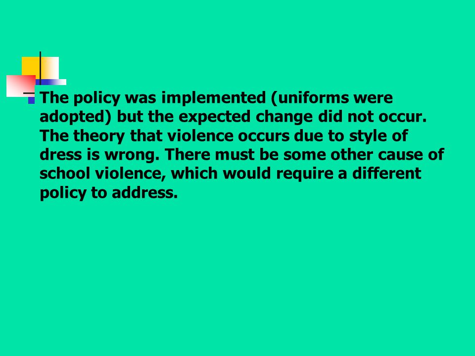 The policy was implemented (uniforms were adopted) but the expected change did not occur.