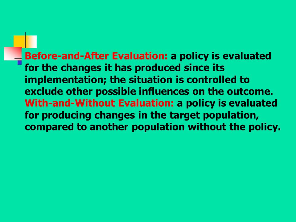 Before-and-After Evaluation: a policy is evaluated for the changes it has produced since its implementation; the situation is controlled to exclude other possible influences on the outcome.