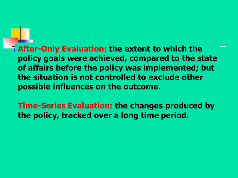 After-Only Evaluation: the extent to which the policy goals were achieved, compared to the state of affairs before the policy was implemented; but the situation is not controlled to exclude other possible influences on the outcome.