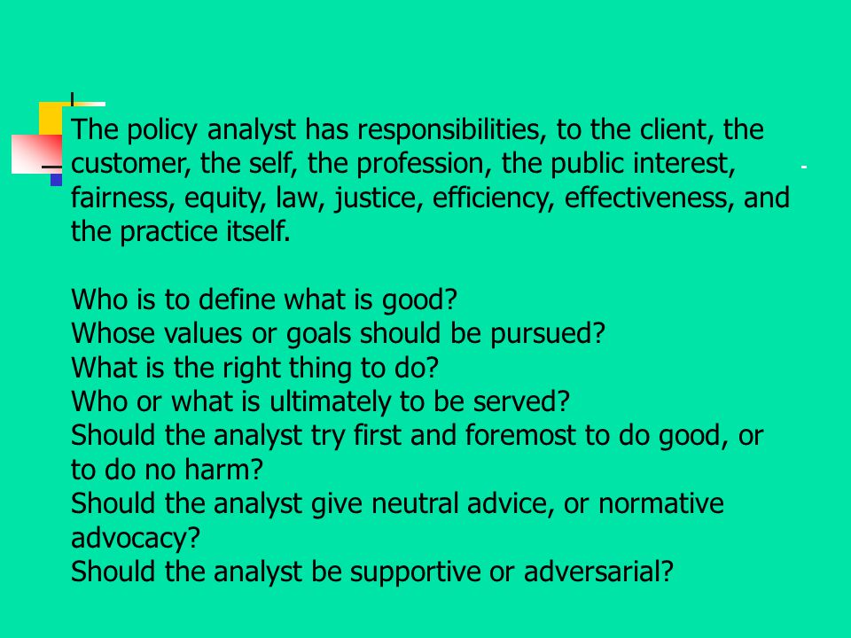 The policy analyst has responsibilities, to the client, the customer, the self, the profession, the public interest, fairness, equity, law, justice, efficiency, effectiveness, and the practice itself.