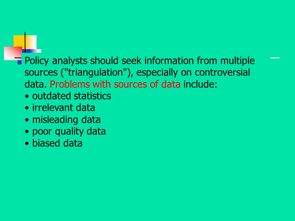 Policy analysts should seek information from multiple sources ( triangulation ), especially on controversial data. Problems with sources of data include: