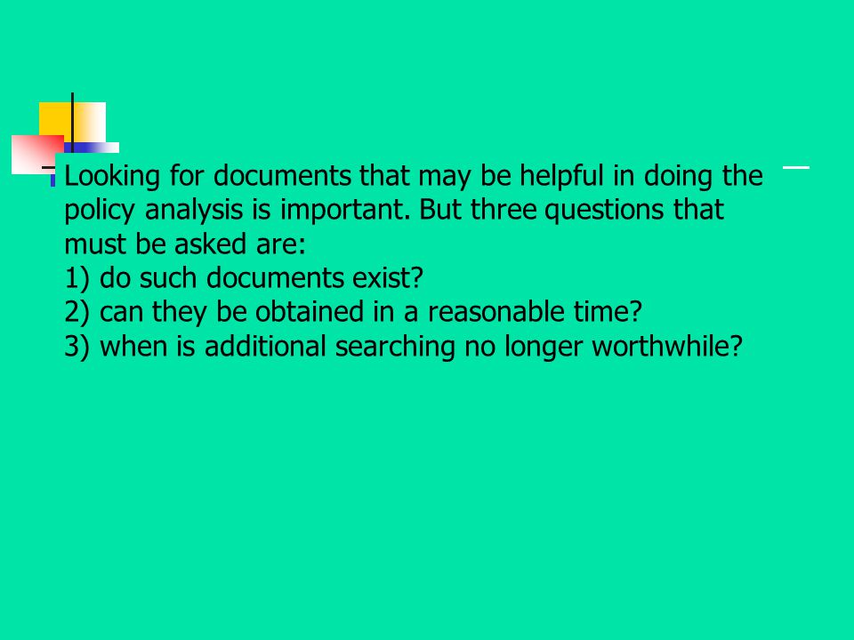 Looking for documents that may be helpful in doing the policy analysis is important. But three questions that must be asked are: