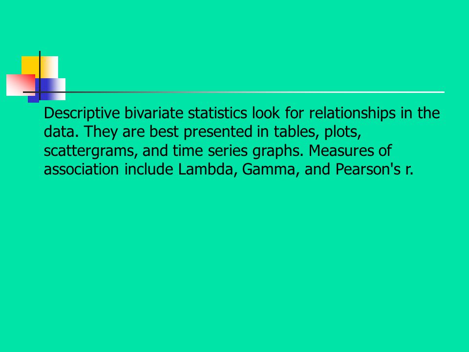 Descriptive bivariate statistics look for relationships in the data