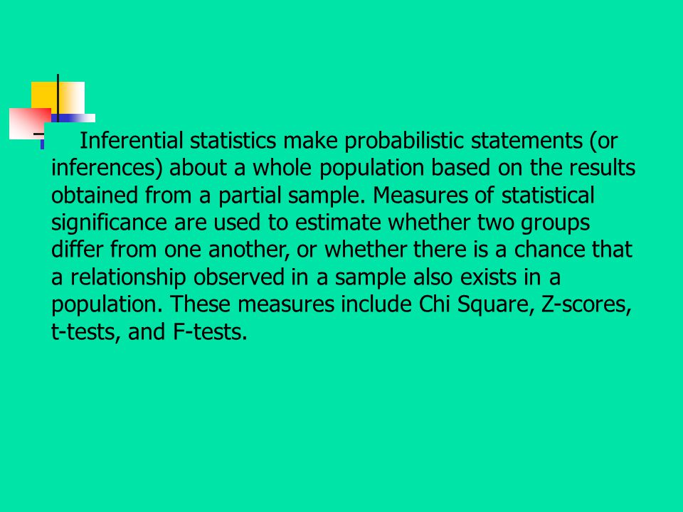 Inferential statistics make probabilistic statements (or inferences) about a whole population based on the results obtained from a partial sample.