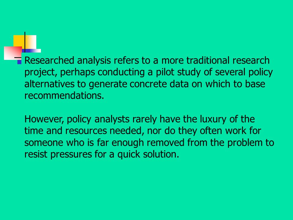 Researched analysis refers to a more traditional research project, perhaps conducting a pilot study of several policy alternatives to generate concrete data on which to base recommendations.
