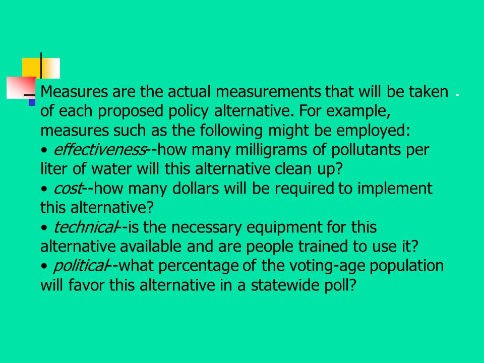 Measures are the actual measurements that will be taken of each proposed policy alternative. For example, measures such as the following might be employed: