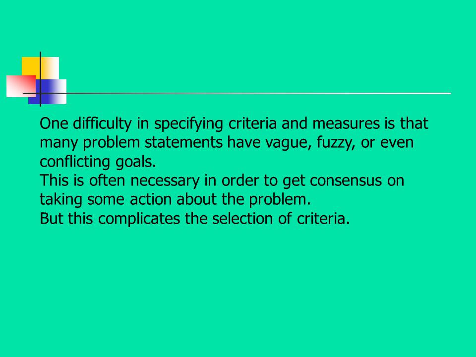 One difficulty in specifying criteria and measures is that many problem statements have vague, fuzzy, or even conflicting goals.