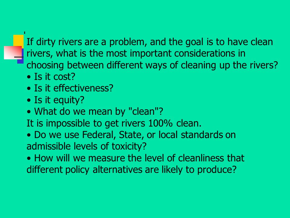 If dirty rivers are a problem, and the goal is to have clean rivers, what is the most important considerations in choosing between different ways of cleaning up the rivers