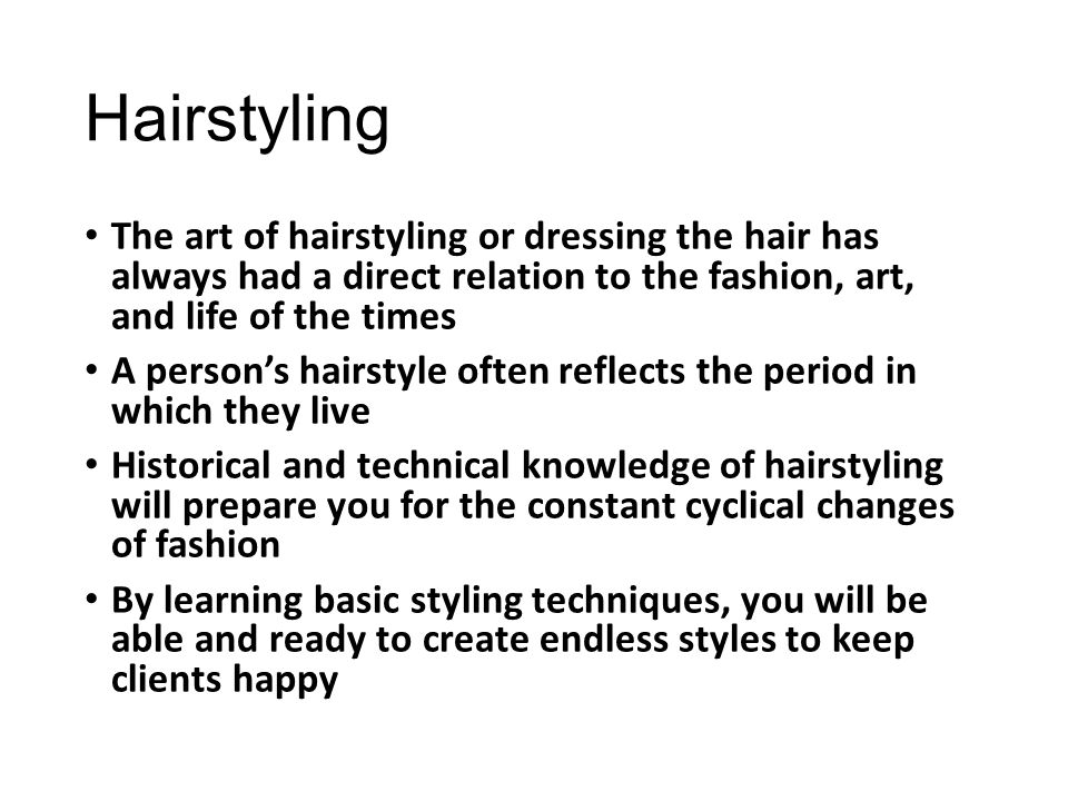 Hairstyling The art of hairstyling or dressing the hair has always had a direct relation to the fashion, art, and life of the times.