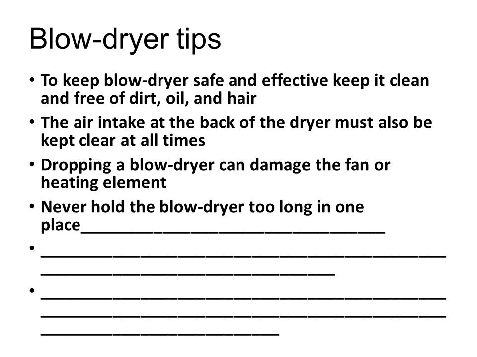 Blow-dryer tips To keep blow-dryer safe and effective keep it clean and free of dirt, oil, and hair.