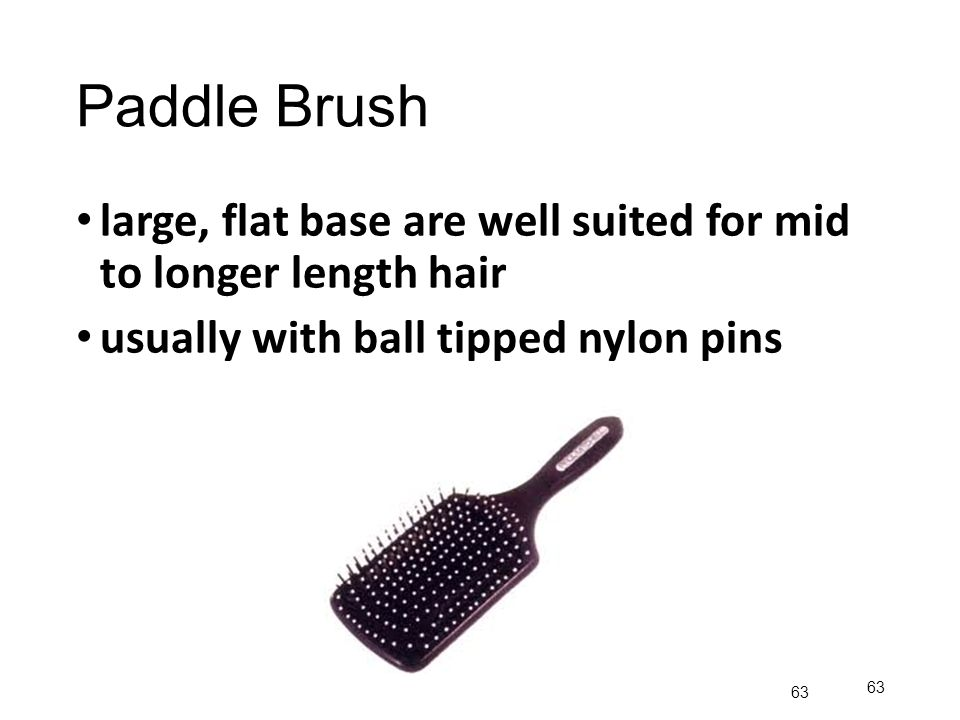 Paddle Brush large, flat base are well suited for mid to longer length hair. usually with ball tipped nylon pins.