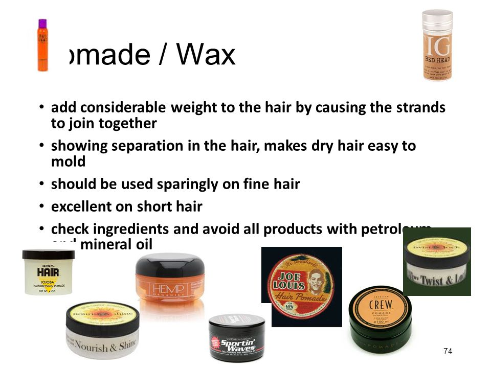 Pomade / Wax add considerable weight to the hair by causing the strands to join together.