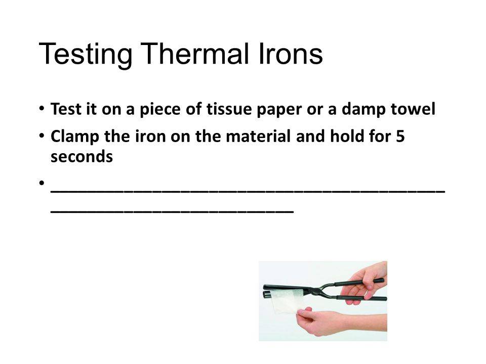 Testing Thermal Irons Test it on a piece of tissue paper or a damp towel. Clamp the iron on the material and hold for 5 seconds.