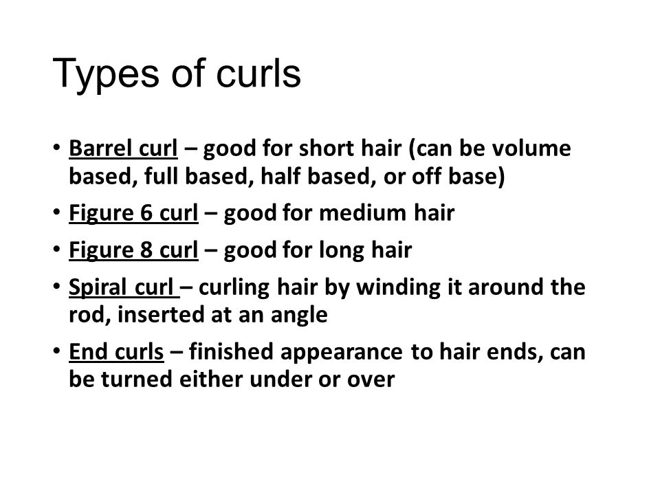 Types of curls Barrel curl – good for short hair (can be volume based, full based, half based, or off base)