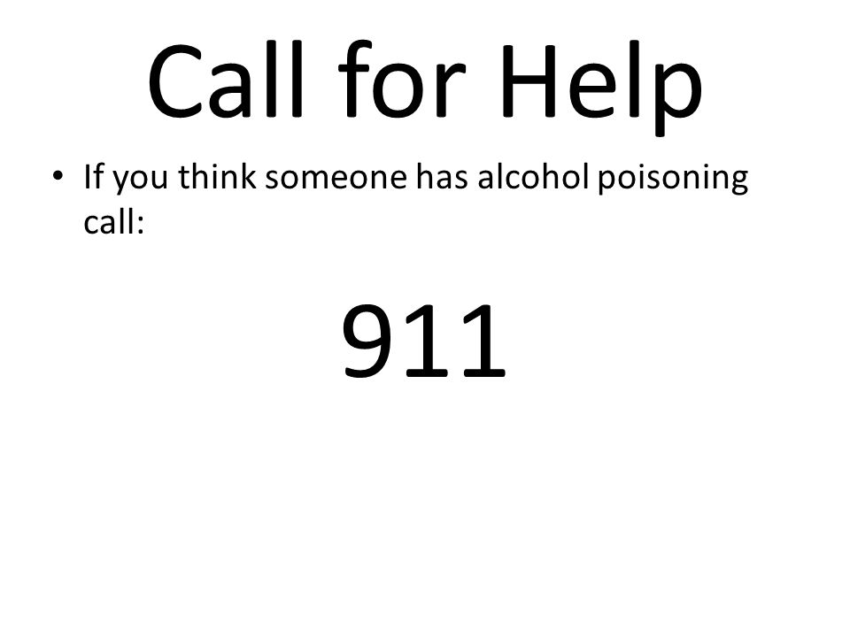 Call for Help If you think someone has alcohol poisoning call: 911