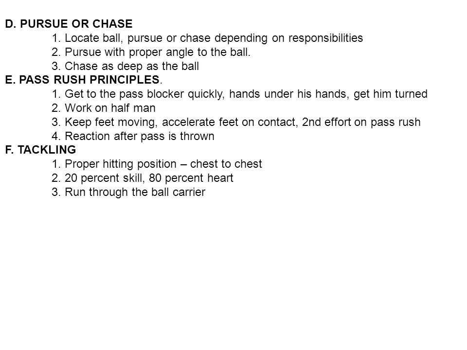 D. PURSUE OR CHASE 1. Locate ball, pursue or chase depending on responsibilities. 2. Pursue with proper angle to the ball.