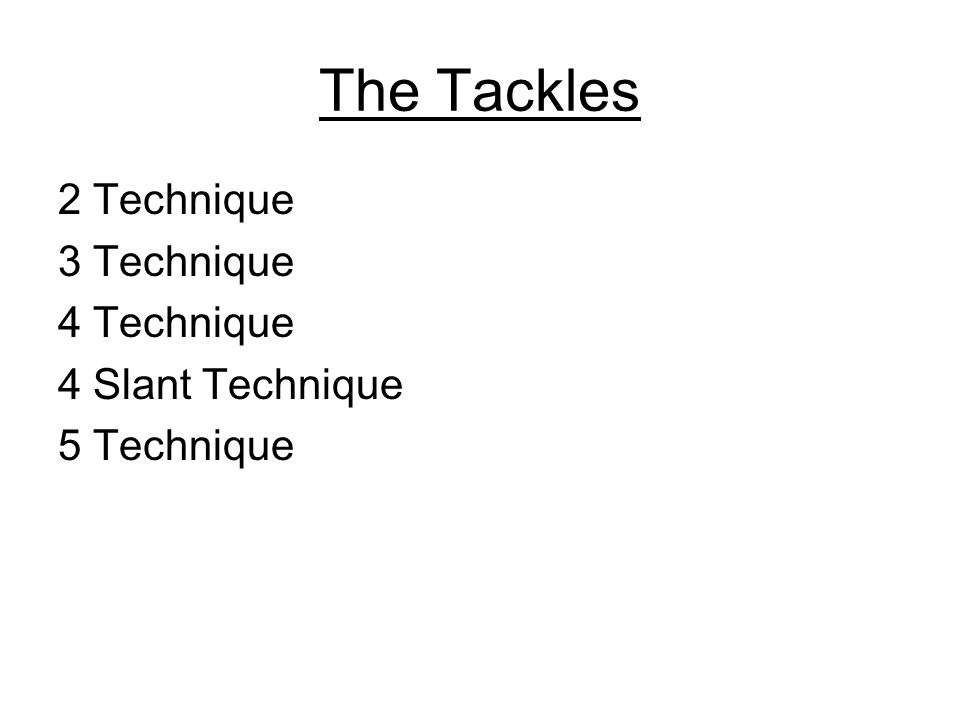 The Tackles 2 Technique 3 Technique 4 Technique 4 Slant Technique