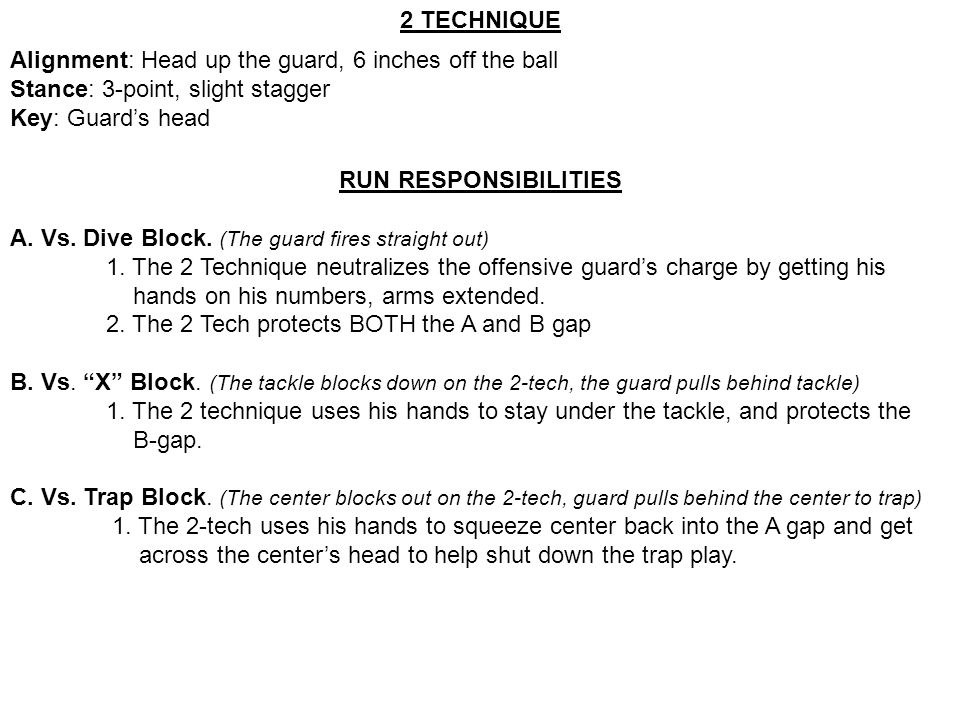 2 TECHNIQUE Alignment: Head up the guard, 6 inches off the ball. Stance: 3-point, slight stagger. Key: Guard's head.