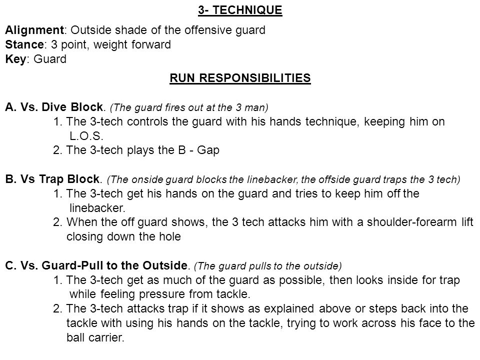 3- TECHNIQUE Alignment: Outside shade of the offensive guard. Stance: 3 point, weight forward. Key: Guard.